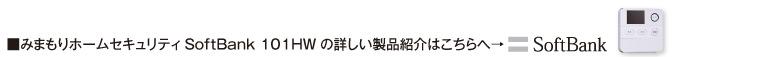 ■みまもりホームセキュリティ「SoftBank 101HW」の詳しい製品紹介はこちらへ→